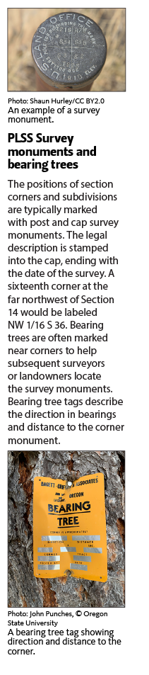 The positions of section corners and subdivisions are typically marked with post and cap survey monuments. The legal description is stamped into the cap, ending with the date of the survey. A sixteenth corner at the far northwest of Section 14 would be labeled NW 1/16 S 36. Bearing trees are often marked near corners to help subsequent surveyors or landowners locate the survey monuments. Bearing tree tags describe the direction in bearings and distance to the corner monument.